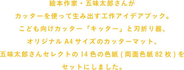 絵本作家・五味太郎さんがカッターを使って生み出す工作アイデアブック。                 こども向けカッター「キッター」と刃折り器、                 オリジナルA4サイズのカッターマット、                 五味太郎さんセレクトの14色の色紙(両面色紙82枚)を                 セットにしました。