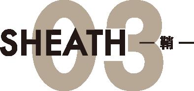 03.SHEATH -鞘-